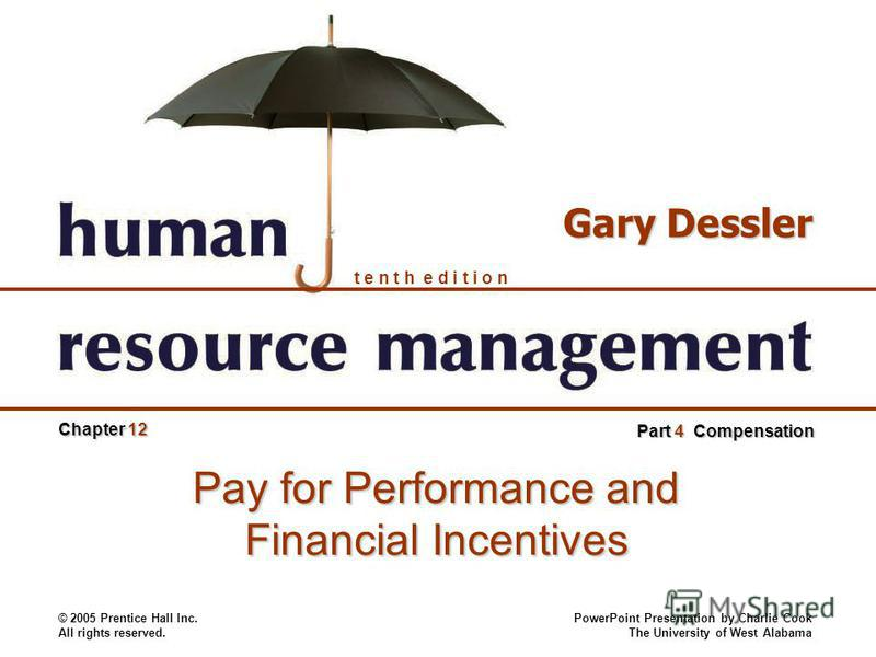 © 2005 Prentice Hall Inc. All rights reserved. PowerPoint Presentation by Charlie Cook The University of West Alabama t e n t h e d i t i o n Gary Dessler Chapter 12 Part 4 Compensation Pay for Performance and Financial Incentives