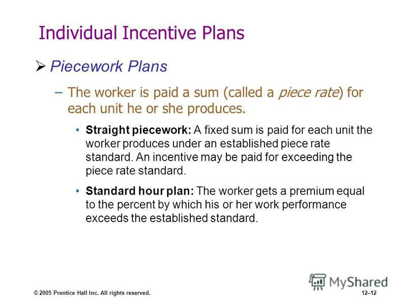 © 2005 Prentice Hall Inc. All rights reserved.12–12 Individual Incentive Plans Piecework Plans –The worker is paid a sum (called a piece rate) for each unit he or she produces. Straight piecework: A fixed sum is paid for each unit the worker produces