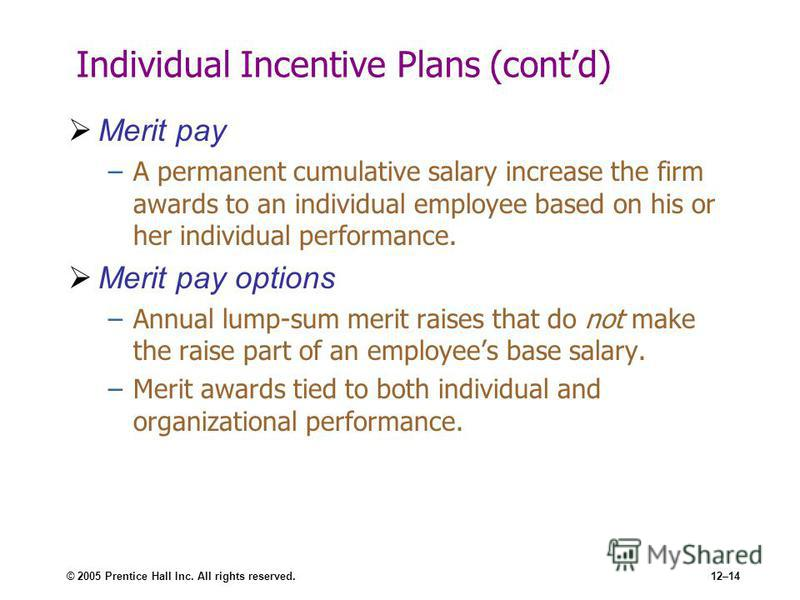 © 2005 Prentice Hall Inc. All rights reserved.12–14 Individual Incentive Plans (contd) Merit pay –A permanent cumulative salary increase the firm awards to an individual employee based on his or her individual performance. Merit pay options –Annual l
