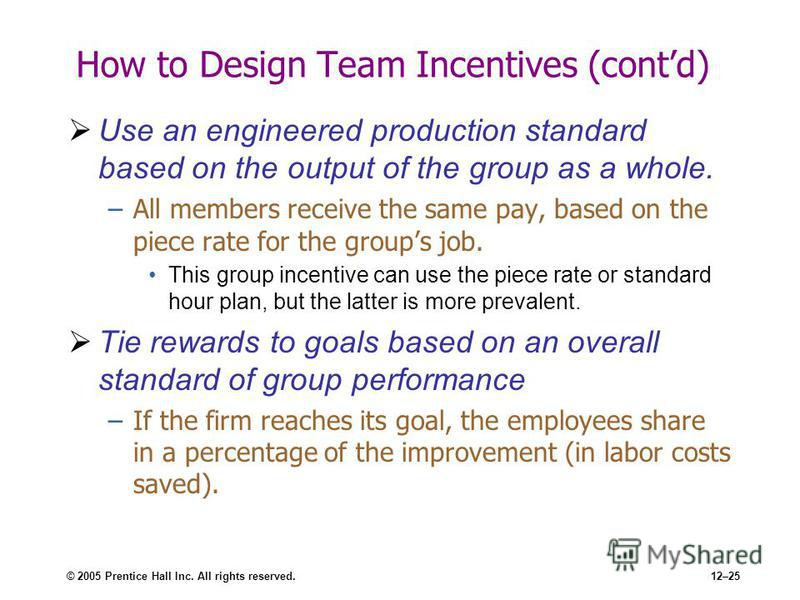 © 2005 Prentice Hall Inc. All rights reserved.12–25 How to Design Team Incentives (contd) Use an engineered production standard based on the output of the group as a whole. –All members receive the same pay, based on the piece rate for the groups job
