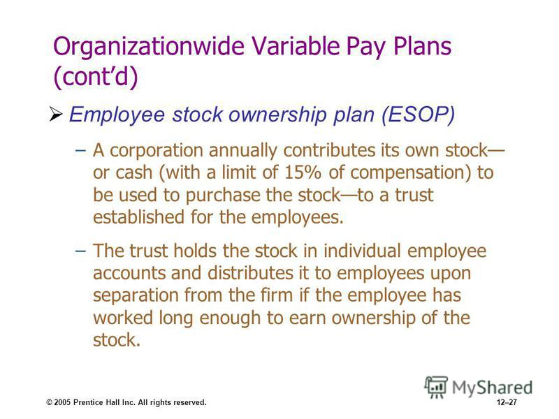 © 2005 Prentice Hall Inc. All rights reserved.12–27 Organizationwide Variable Pay Plans (contd) Employee stock ownership plan (ESOP) –A corporation annually contributes its own stock or cash (with a limit of 15% of compensation) to be used to purchas