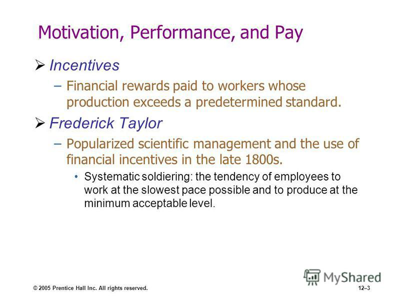 © 2005 Prentice Hall Inc. All rights reserved.12–3 Motivation, Performance, and Pay Incentives –Financial rewards paid to workers whose production exceeds a predetermined standard. Frederick Taylor –Popularized scientific management and the use of fi