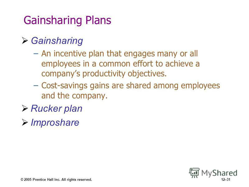 © 2005 Prentice Hall Inc. All rights reserved.12–31 Gainsharing Plans Gainsharing –An incentive plan that engages many or all employees in a common effort to achieve a companys productivity objectives. –Cost-savings gains are shared among employees a