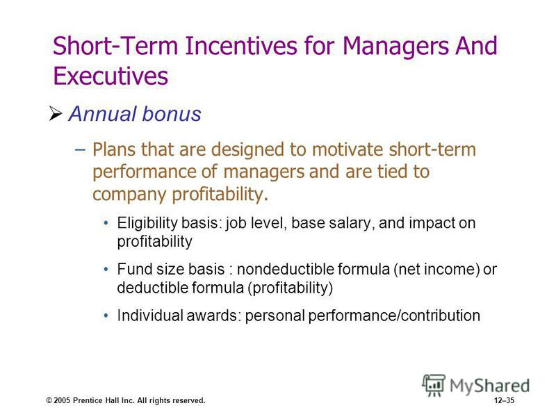 © 2005 Prentice Hall Inc. All rights reserved.12–35 Short-Term Incentives for Managers And Executives Annual bonus –Plans that are designed to motivate short-term performance of managers and are tied to company profitability. Eligibility basis: job l