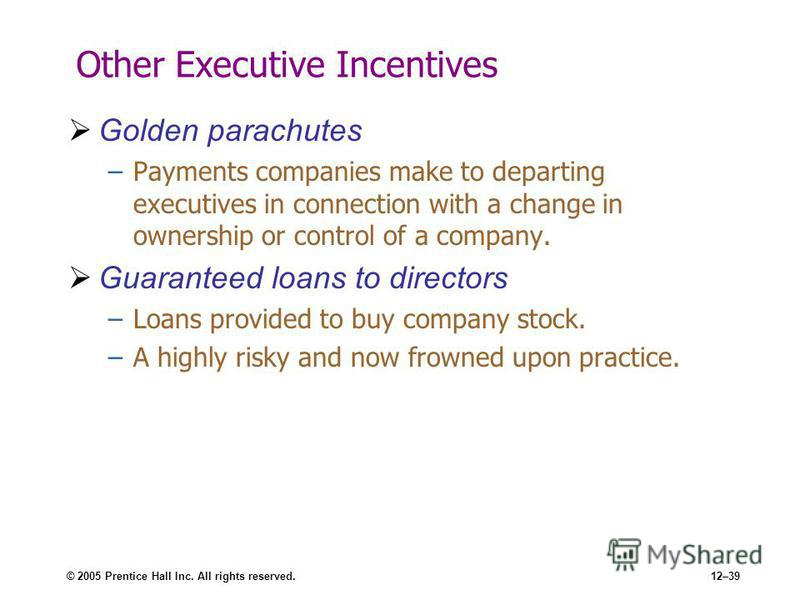 © 2005 Prentice Hall Inc. All rights reserved.12–39 Other Executive Incentives Golden parachutes –Payments companies make to departing executives in connection with a change in ownership or control of a company. Guaranteed loans to directors –Loans p