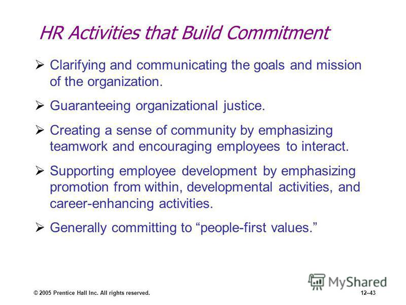 © 2005 Prentice Hall Inc. All rights reserved.12–43 HR Activities that Build Commitment Clarifying and communicating the goals and mission of the organization. Guaranteeing organizational justice. Creating a sense of community by emphasizing teamwork