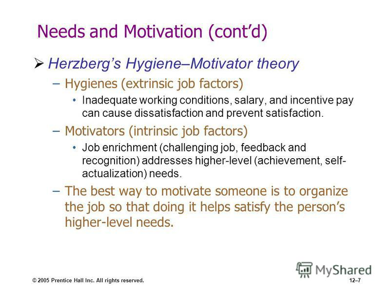 © 2005 Prentice Hall Inc. All rights reserved.12–7 Needs and Motivation (contd) Herzbergs Hygiene–Motivator theory –Hygienes (extrinsic job factors) Inadequate working conditions, salary, and incentive pay can cause dissatisfaction and prevent satisf