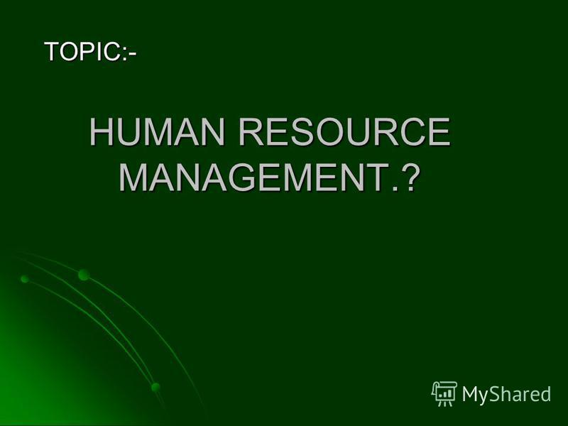 HUMAN RESOURCE MANAGEMENT.? TOPIC:-