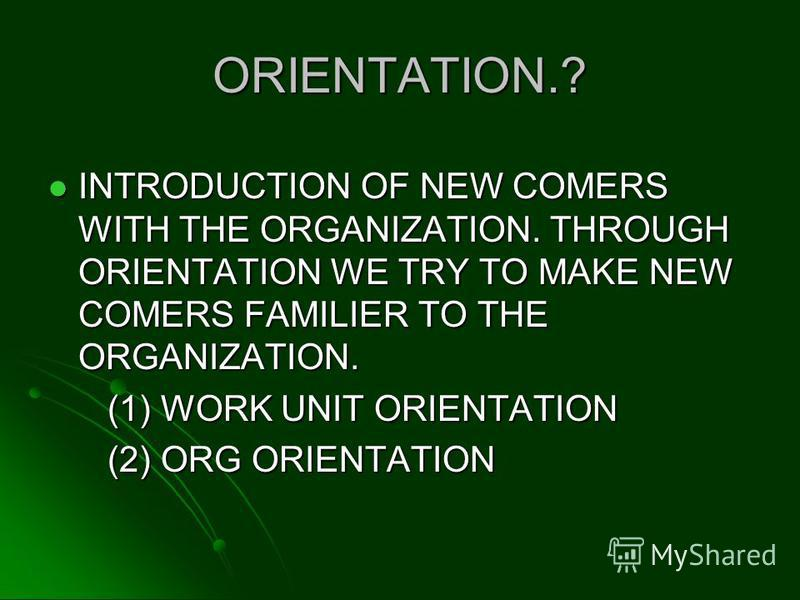 ORIENTATION.? INTRODUCTION OF NEW COMERS WITH THE ORGANIZATION. THROUGH ORIENTATION WE TRY TO MAKE NEW COMERS FAMILIER TO THE ORGANIZATION. INTRODUCTION OF NEW COMERS WITH THE ORGANIZATION. THROUGH ORIENTATION WE TRY TO MAKE NEW COMERS FAMILIER TO TH