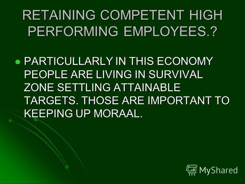 RETAINING COMPETENT HIGH PERFORMING EMPLOYEES.? PARTICULLARLY IN THIS ECONOMY PEOPLE ARE LIVING IN SURVIVAL ZONE SETTLING ATTAINABLE TARGETS. THOSE ARE IMPORTANT TO KEEPING UP MORAAL. PARTICULLARLY IN THIS ECONOMY PEOPLE ARE LIVING IN SURVIVAL ZONE S