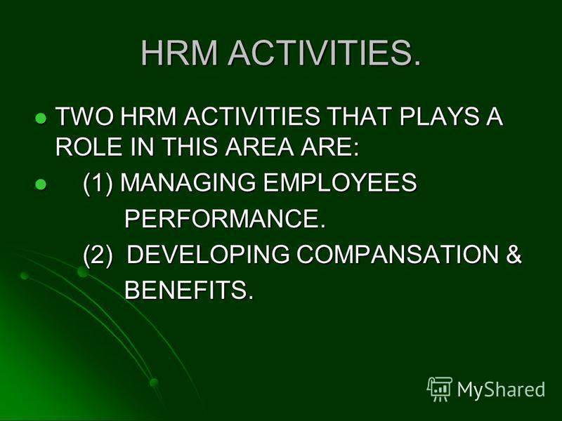 HRM ACTIVITIES. TWO HRM ACTIVITIES THAT PLAYS A ROLE IN THIS AREA ARE: TWO HRM ACTIVITIES THAT PLAYS A ROLE IN THIS AREA ARE: (1) MANAGING EMPLOYEES (1) MANAGING EMPLOYEES PERFORMANCE. PERFORMANCE. (2) DEVELOPING COMPANSATION & (2) DEVELOPING COMPANS