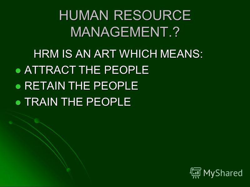 HRM IS AN ART WHICH MEANS: HRM IS AN ART WHICH MEANS: ATTRACT THE PEOPLE ATTRACT THE PEOPLE RETAIN THE PEOPLE RETAIN THE PEOPLE TRAIN THE PEOPLE TRAIN THE PEOPLE
