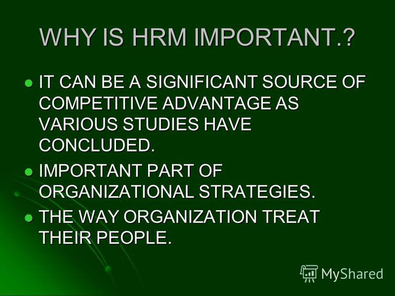 WHY IS HRM IMPORTANT.? IT CAN BE A SIGNIFICANT SOURCE OF COMPETITIVE ADVANTAGE AS VARIOUS STUDIES HAVE CONCLUDED. IT CAN BE A SIGNIFICANT SOURCE OF COMPETITIVE ADVANTAGE AS VARIOUS STUDIES HAVE CONCLUDED. IMPORTANT PART OF ORGANIZATIONAL STRATEGIES.