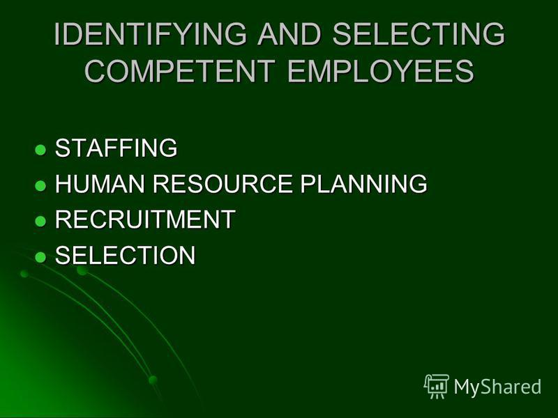 IDENTIFYING AND SELECTING COMPETENT EMPLOYEES STAFFING STAFFING HUMAN RESOURCE PLANNING HUMAN RESOURCE PLANNING RECRUITMENT RECRUITMENT SELECTION SELECTION