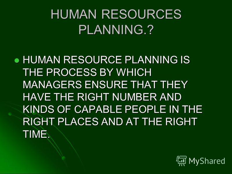 HUMAN RESOURCES PLANNING.? HUMAN RESOURCE PLANNING IS THE PROCESS BY WHICH MANAGERS ENSURE THAT THEY HAVE THE RIGHT NUMBER AND KINDS OF CAPABLE PEOPLE IN THE RIGHT PLACES AND AT THE RIGHT TIME. HUMAN RESOURCE PLANNING IS THE PROCESS BY WHICH MANAGERS