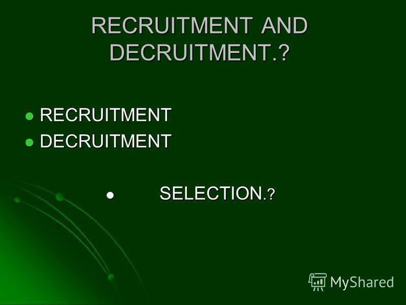 RECRUITMENT AND DECRUITMENT.? RECRUITMENT RECRUITMENT DECRUITMENT DECRUITMENT SELECTION.? SELECTION.?