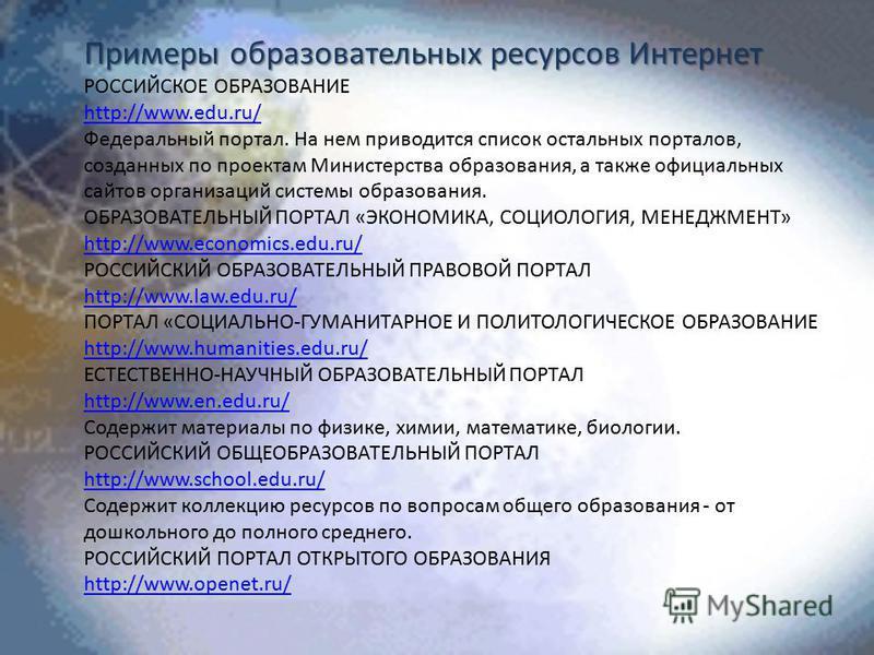 Примеры образовательных ресурсов Интернет РОССИЙСКОЕ ОБРАЗОВАНИЕ http://www.edu.ru/ Федеральный портал. На нем приводится список остальных порталов, созданных по проектам Министерства образования, а также официальных сайтов организаций системы образо