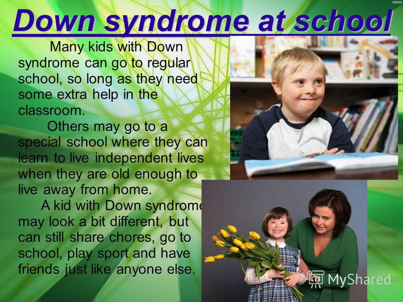 Down syndrome at school Many kids with Down syndrome can go to regular school, so long as they need some extra help in the classroom. Others may go to a special school where they can learn to live independent lives when they are old enough to live aw