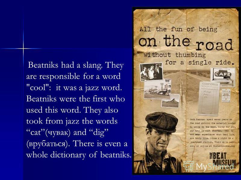 Beatniks had a slang. They are responsible for a word cool: it was a jazz word. Beatniks were the first who used this word. They also took from jazz the words cat(чувак) and dig (врубаться). There is even a whole dictionary of beatniks.