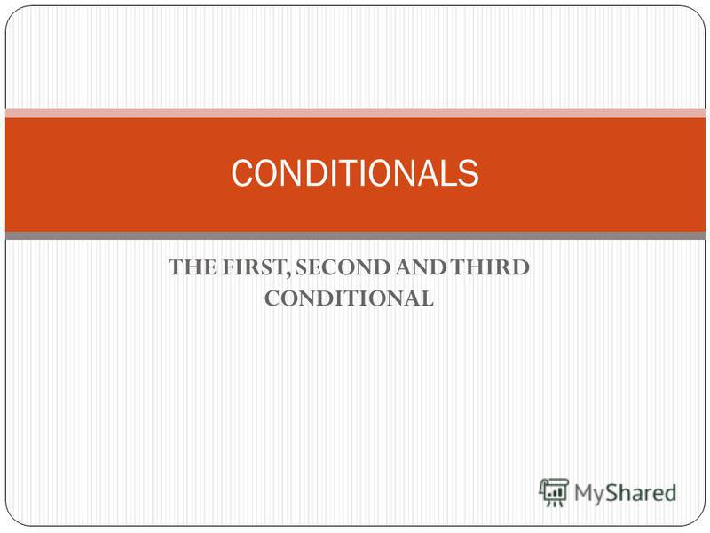 THE FIRST, SECOND AND THIRD CONDITIONAL CONDITIONALS