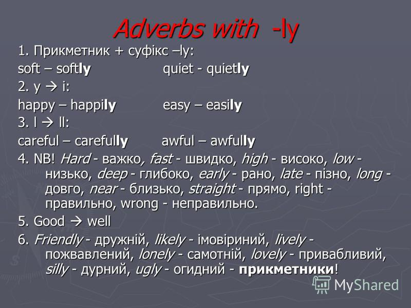 Adverbs with -ly 1. Прикметник + суфікс –ly: soft – softly quiet - quietly 2. y i: happy – happily easy – easily 3. l ll: careful – carefully awful – awfully 4. NB! Hard - важко, fast - швидко, high - високо, low - низько, deep - глибоко, early - ран