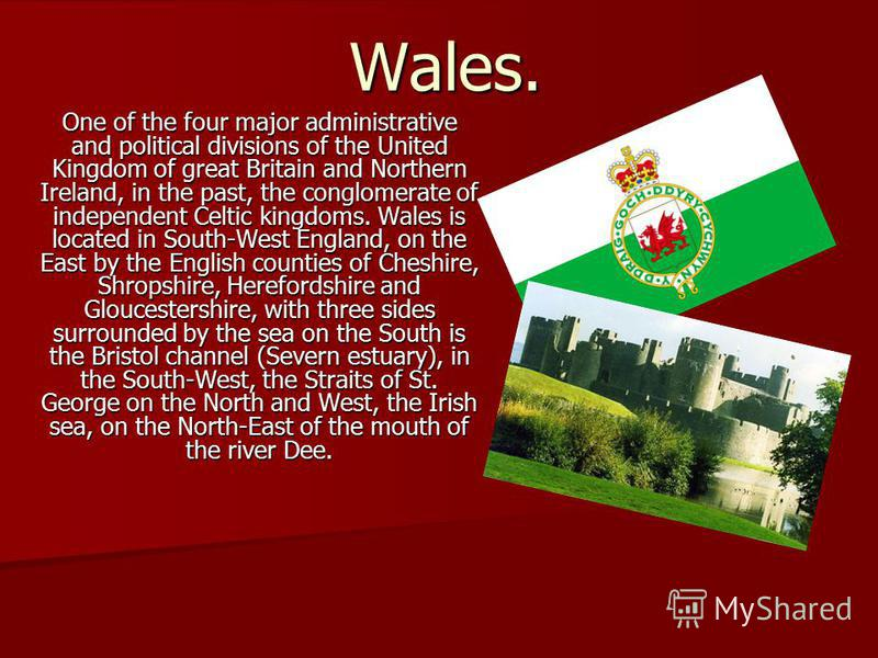 Wales. One of the four major administrative and political divisions of the United Kingdom of great Britain and Northern Ireland, in the past, the conglomerate of independent Celtic kingdoms. Wales is located in South-West England, on the East by the