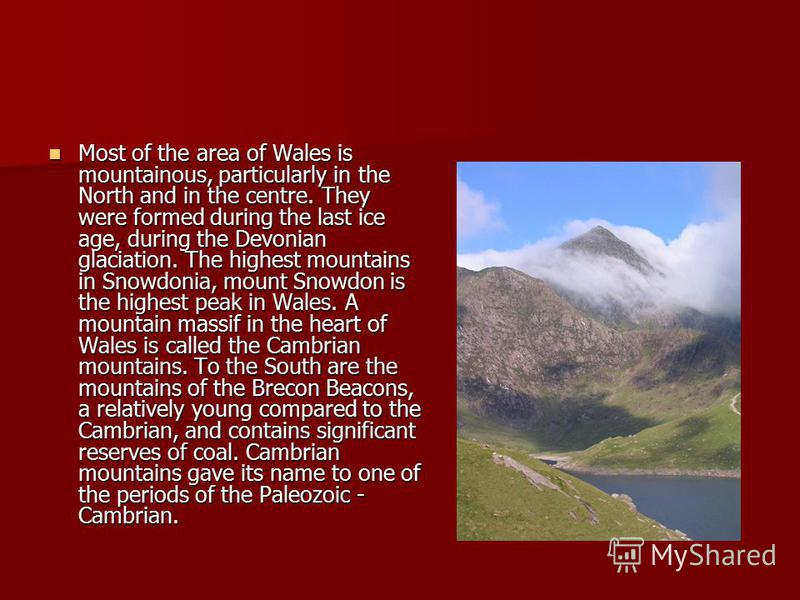 Most of the area of Wales is mountainous, particularly in the North and in the centre. They were formed during the last ice age, during the Devonian glaciation. The highest mountains in Snowdonia, mount Snowdon is the highest peak in Wales. A mountai