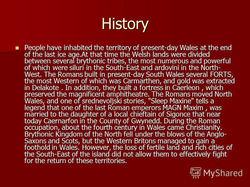 History People have inhabited the territory of present-day Wales at the end of the last ice age.At that time the Welsh lands were divided between several brythonic tribes, the most numerous and powerful of which were siluri in the South-East and ardo