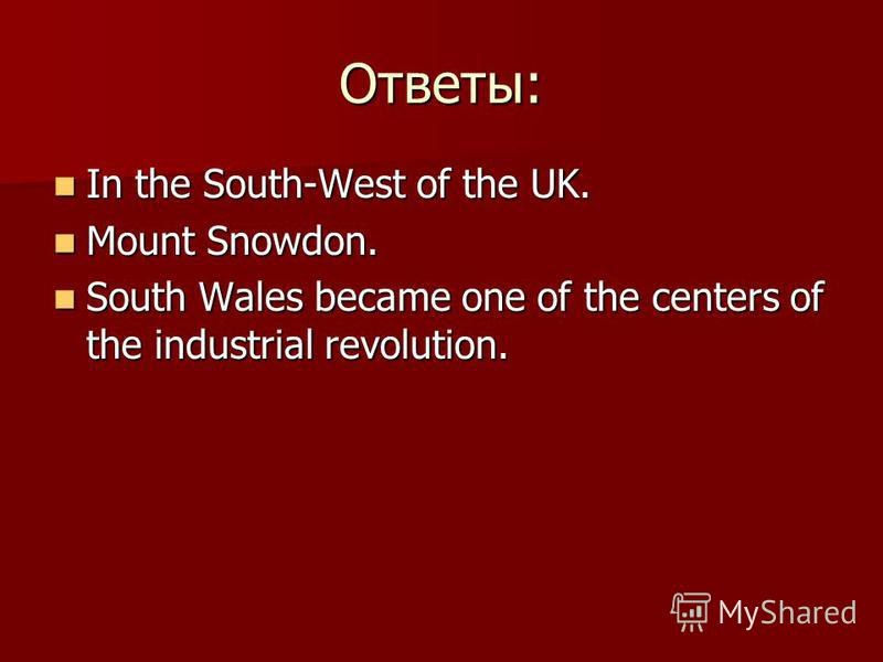 Ответы: In the South-West of the UK. In the South-West of the UK. Mount Snowdon. Mount Snowdon. South Wales became one of the centers of the industrial revolution. South Wales became one of the centers of the industrial revolution.