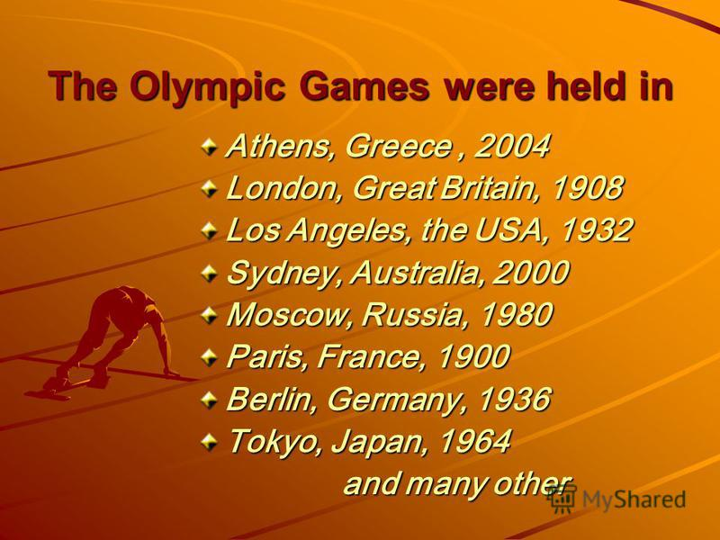 The Olympic Games were held in Athens, Greece, 2004 London, Great Britain, 1908 Los Angeles, the USA, 1932 Sydney, Australia, 2000 Moscow, Russia, 1980 Paris, France, 1900 Berlin, Germany, 1936 Tokyo, Japan, 1964 and many other