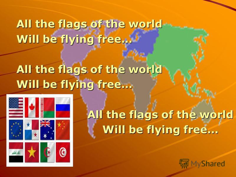 All the flags of the world Will be flying free… All the flags of the world Will be flying free… All the flags of the world Will be flying free…