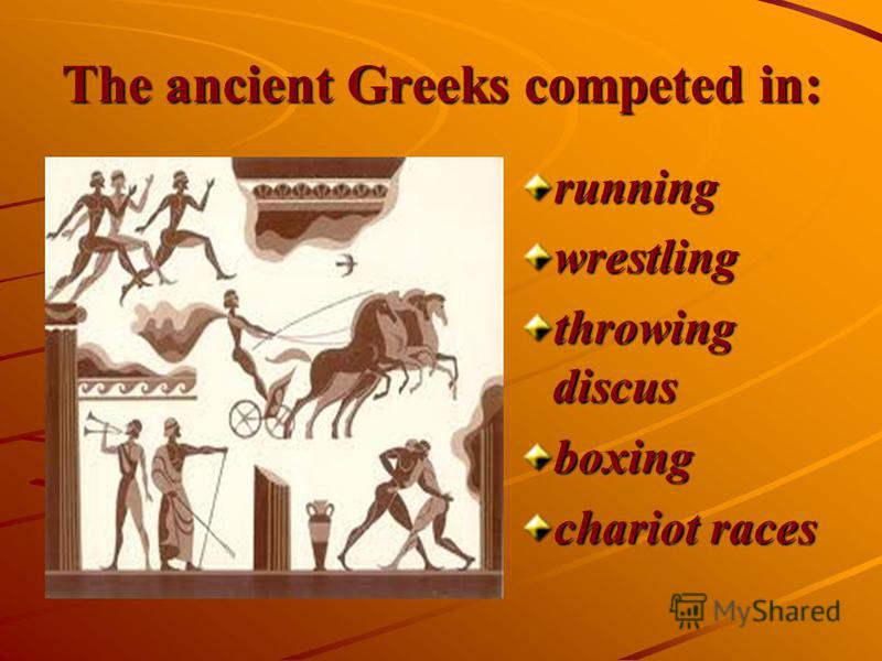 The ancient Greeks competed in: runningwrestling throwing discus boxing chariot races