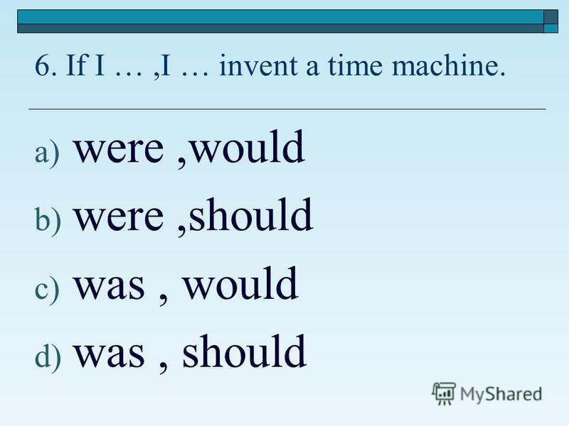 6. If I …,I … invent a time machine. a) were,would b) were,should c) was, would d) was, should