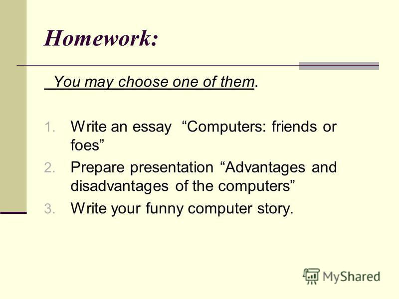 Homework: You may choose one of them. 1. Write an essay Computers: friends or foes 2. Prepare presentation Advantages and disadvantages of the computers 3. Write your funny computer story.