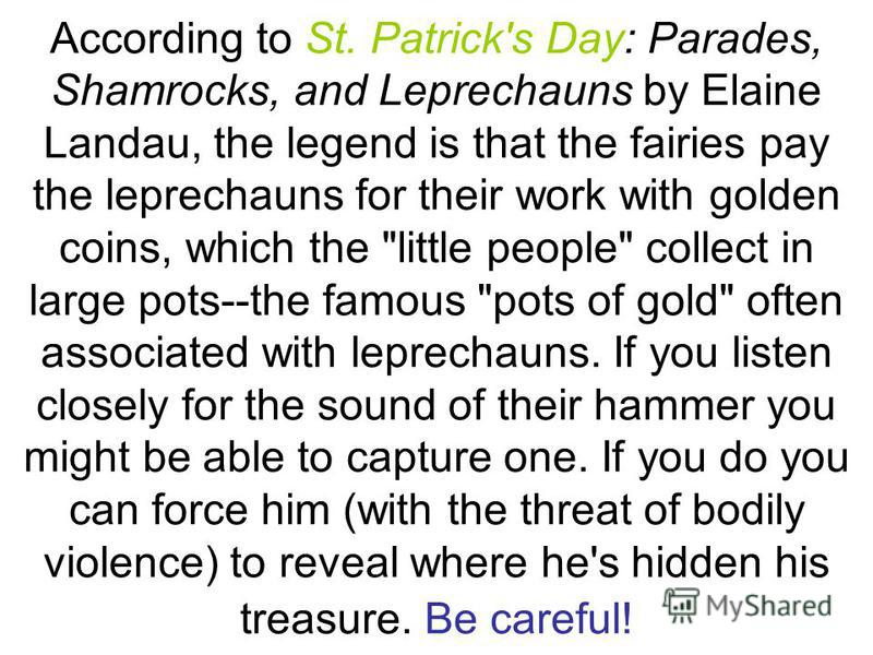 Leprechauns A leprechaun looks like a little old man and dresses like a shoemaker with a cocked hat and leather apron. A Leprechaun's personality is described as aloof and unfriendly. They live alone and pass the time by mending the shoes of Irish fa