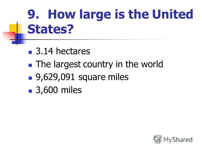 9.How large is the United States? 3.14 hectares The largest country in the world 9,629,091 square miles 3,600 miles
