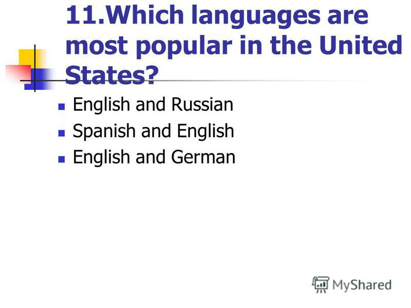 11.Which languages are most popular in the United States? English and Russian Spanish and English English and German