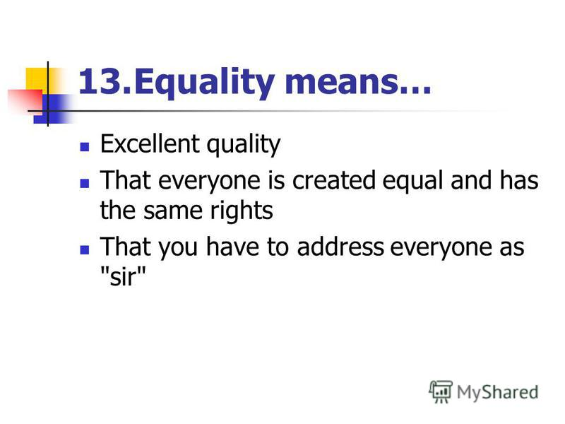 13.Equality means… Excellent quality That everyone is created equal and has the same rights That you have to address everyone as sir