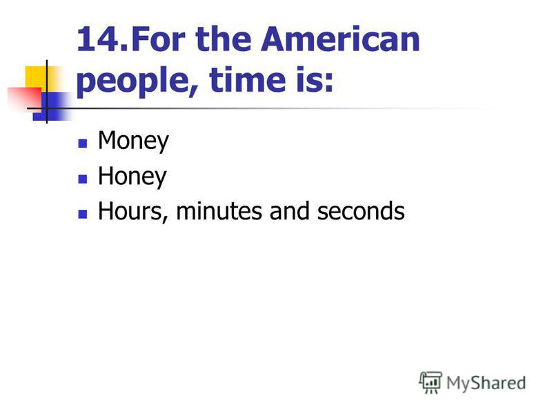 14.For the American people, time is: Money Honey Hours, minutes and seconds