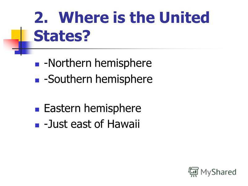 2.Where is the United States? -Northern hemisphere -Southern hemisphere Eastern hemisphere -Just east of Hawaii