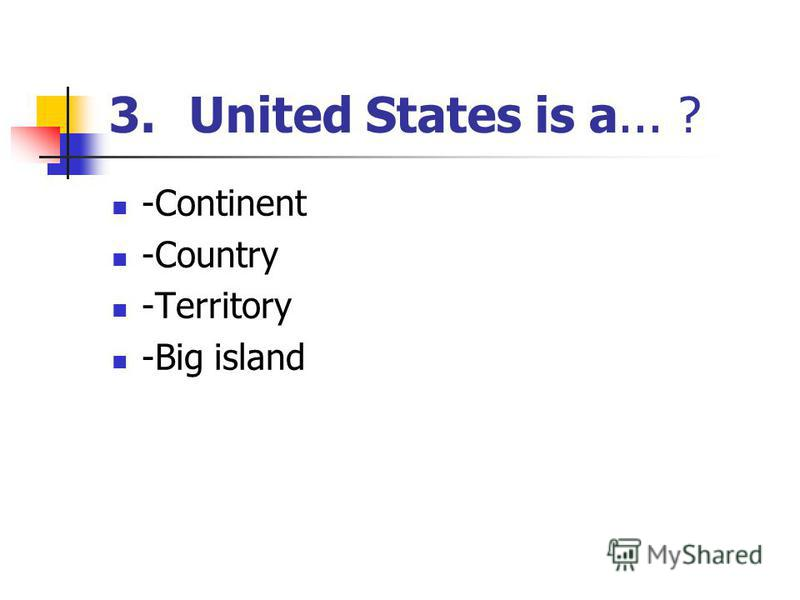 3.United States is a... ? -Continent -Country -Territory -Big island