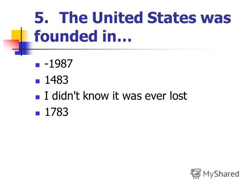 5.The United States was founded in… -1987 1483 I didn't know it was ever lost 1783