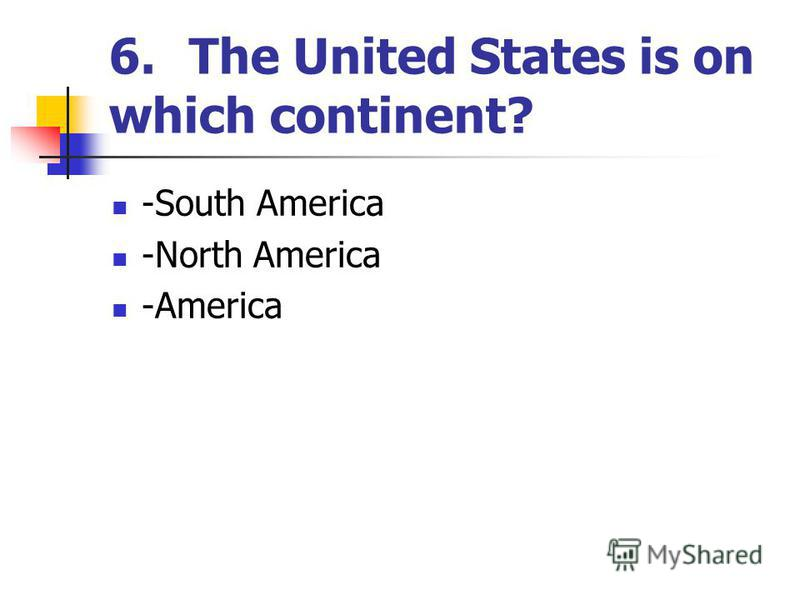 6.The United States is on which continent? -South America -North America -America
