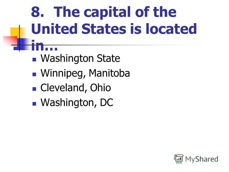 8.The capital of the United States is located in… Washington State Winnipeg, Manitoba Cleveland, Ohio Washington, DC