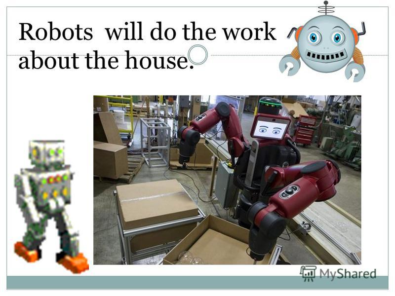 Robots will do the work about the house.