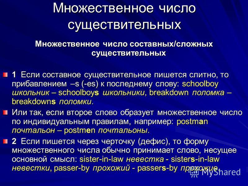 Множественное число существительных Множественное число составных/сложных существительных 1 Если составное существительное пишется слитно, то прибавлением –s (-es) к последнему слову: schoolboy школьник – schoolboys школьники, breakdown поломка – bre