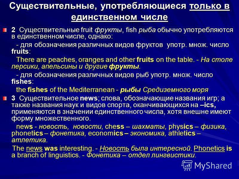 Существительные, употребляющиеся только в единственном числе 2 Существительные fruit фрукты, fish рыба обычно употребляются в единственном числе, однако: - для обозначения различных видов фруктов употр. множ. число fruits: - для обозначения различных