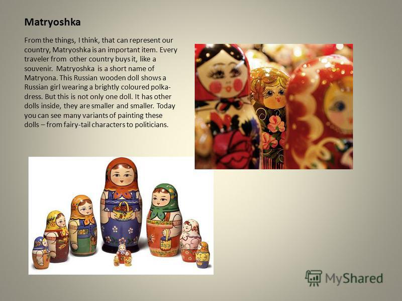 Matryoshka From the things, I think, that can represent our country, Matryoshka is an important item. Every traveler from other country buys it, like a souvenir. Matryoshka is a short name of Matryona. This Russian wooden doll shows a Russian girl we