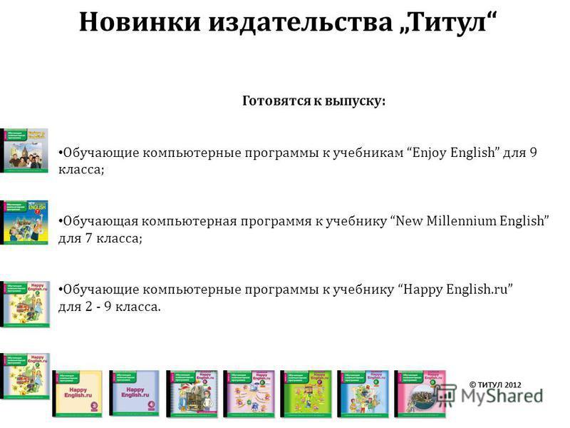 Готовятся к выпуску: Обучающие компьютерные программы к учебникам Enjoy English для 9 класса; Обучающая компьютерная программя к учебнику New Millennium English для 7 класса; Обучающие компьютерные программы к учебнику Happy English.ru для 2 - 9 клас