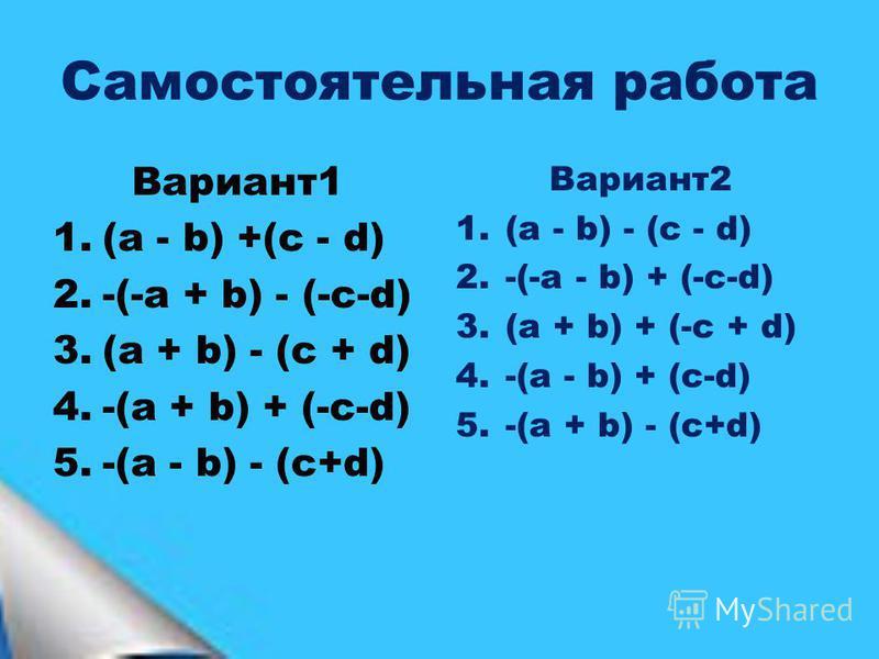 Самостоятельная работа Вариант 1 1.(a - b) +(c - d) 2.-(-a + b) - (-c-d) 3.(a + b) - (c + d) 4.-(a + b) + (-c-d) 5.-(a - b) - (c+d) Вариант 2 1.(a - b) - (c - d) 2.-(-a - b) + (-c-d) 3.(a + b) + (-c + d) 4.-(a - b) + (c-d) 5.-(a + b) - (c+d)